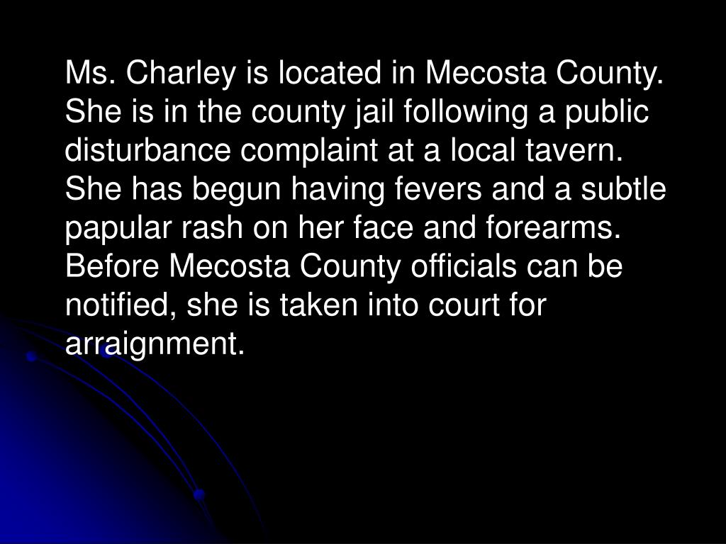 Ms. Charley is located in Mecosta County.  She is in the county jail following a public disturbance complaint at a local tavern.   She has begun having fevers and a subtle papular rash on her face and forearms.  Before Mecosta County officials can be notified, she is taken into court for arraignment.