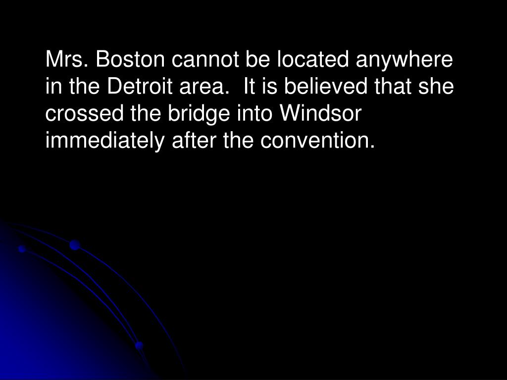 Mrs. Boston cannot be located anywhere in the Detroit area.  It is believed that she crossed the bridge into Windsor immediately after the convention.