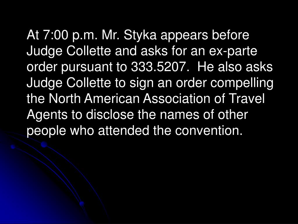 At 7:00 p.m. Mr. Styka appears before Judge Collette and asks for an ex-parte order pursuant to 333.5207.  He also asks Judge Collette to sign an order compelling the North American Association of Travel Agents to disclose the names of other people who attended the convention.