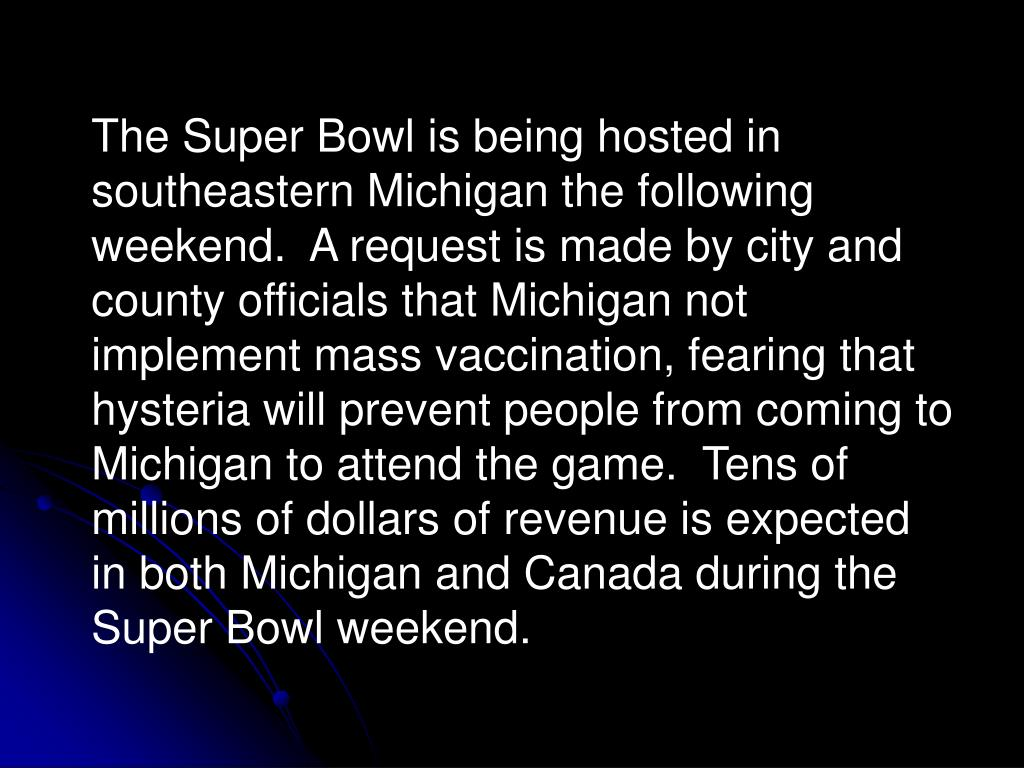 The Super Bowl is being hosted in southeastern Michigan the following weekend.  A request is made by city and county officials that Michigan not implement mass vaccination, fearing that hysteria will prevent people from coming to Michigan to attend the game.  Tens of millions of dollars of revenue is expected in both Michigan and Canada during the Super Bowl weekend.
