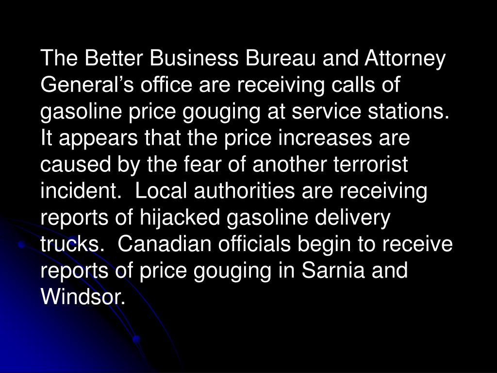 The Better Business Bureau and Attorney General's office are receiving calls of gasoline price gouging at service stations.  It appears that the price increases are caused by the fear of another terrorist incident.  Local authorities are receiving reports of hijacked gasoline delivery trucks.  Canadian officials begin to receive reports of price gouging in Sarnia and Windsor.