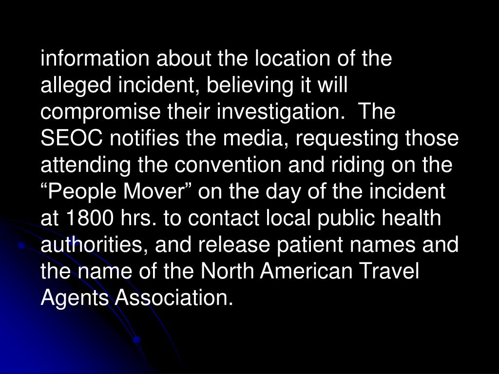 """information about the location of the alleged incident, believing it will compromise their investigation.  The SEOC notifies the media, requesting those attending the convention and riding on the """"People Mover"""" on the day of the incident at 1800 hrs. to contact local public health authorities, and release patient names and the name of the North American Travel Agents Association."""