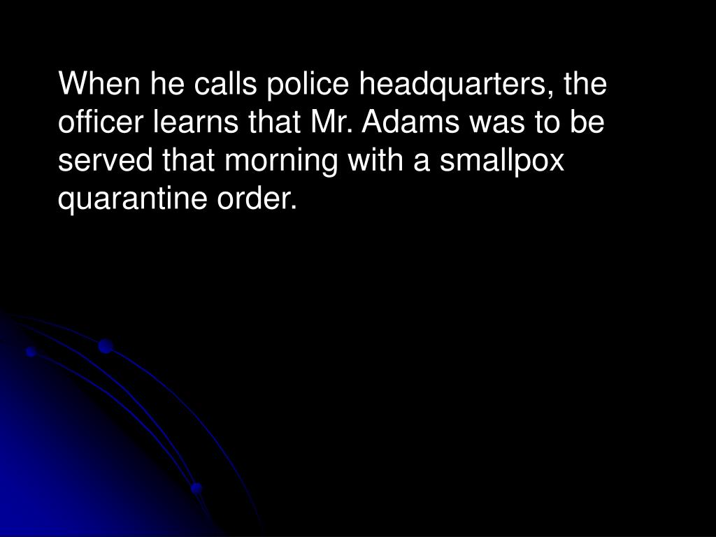 When he calls police headquarters, the officer learns that Mr. Adams was to be served that morning with a smallpox quarantine order.