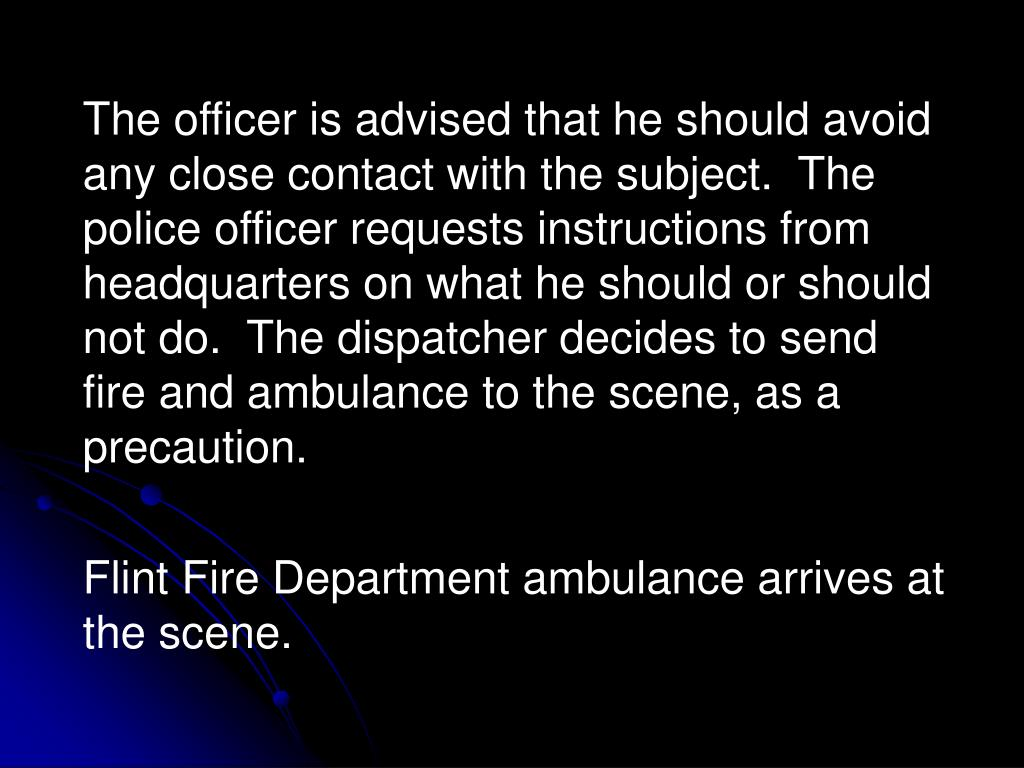 The officer is advised that he should avoid any close contact with the subject.  The police officer requests instructions from headquarters on what he should or should not do.  The dispatcher decides to send fire and ambulance to the scene, as a precaution.