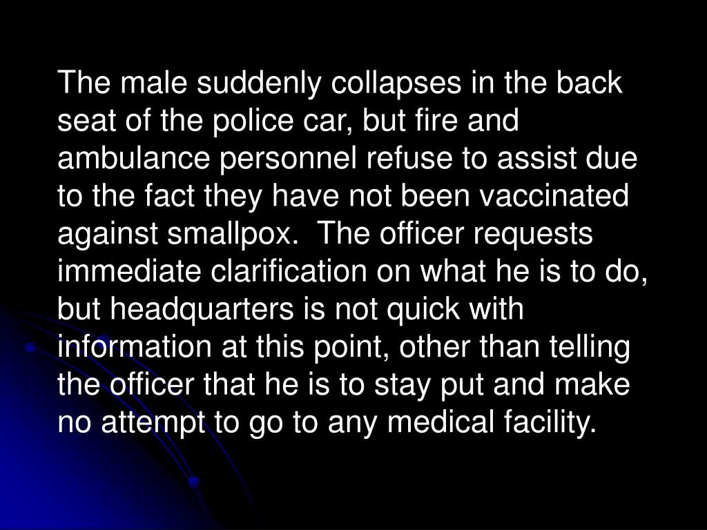 The male suddenly collapses in the back seat of the police car, but fire and ambulance personnel refuse to assist due to the fact they have not been vaccinated against smallpox.  The officer requests immediate clarification on what he is to do, but headquarters is not quick with information at this point, other than telling the officer that he is to stay put and make no attempt to go to any medical facility.