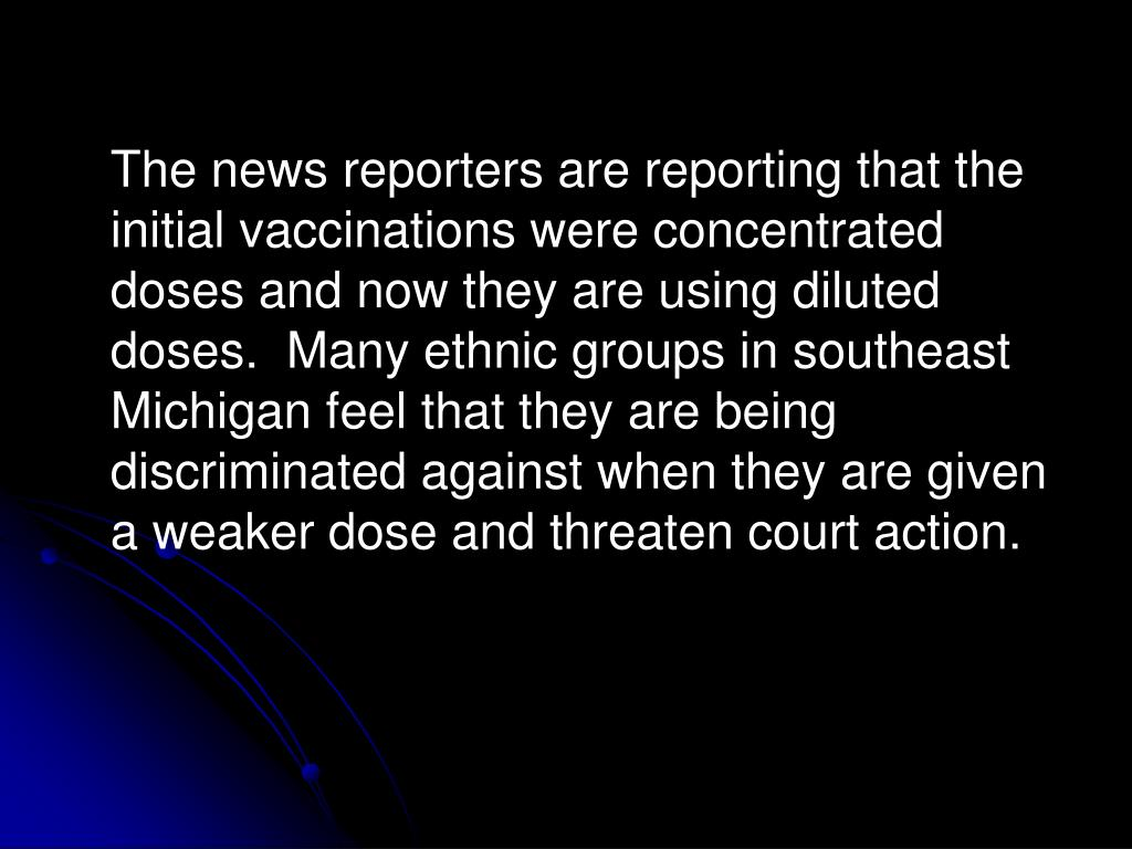 The news reporters are reporting that the initial vaccinations were concentrated doses and now they are using diluted doses.  Many ethnic groups in southeast Michigan feel that they are being discriminated against when they are given a weaker dose and threaten court action.