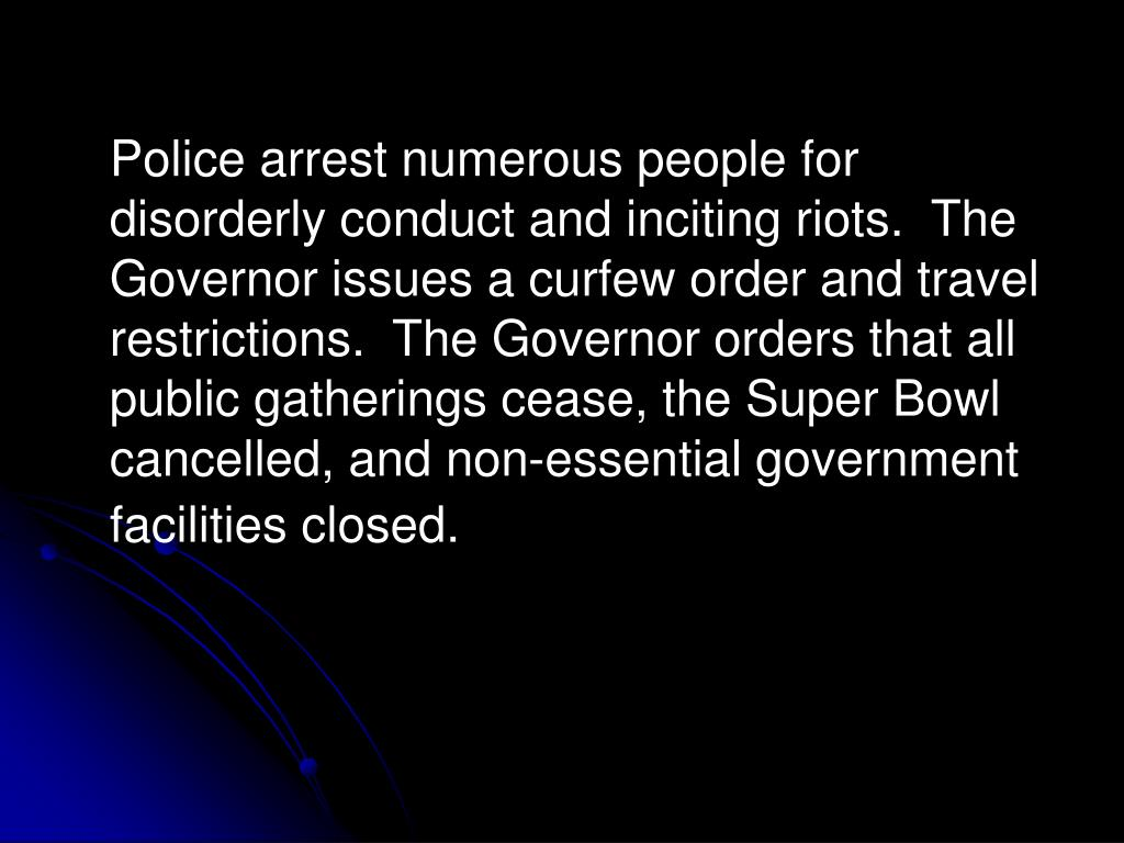 Police arrest numerous people for disorderly conduct and inciting riots.  The Governor issues a curfew order and travel restrictions.  The Governor orders that all public gatherings cease, the Super Bowl cancelled, and non-essential government facilities closed.