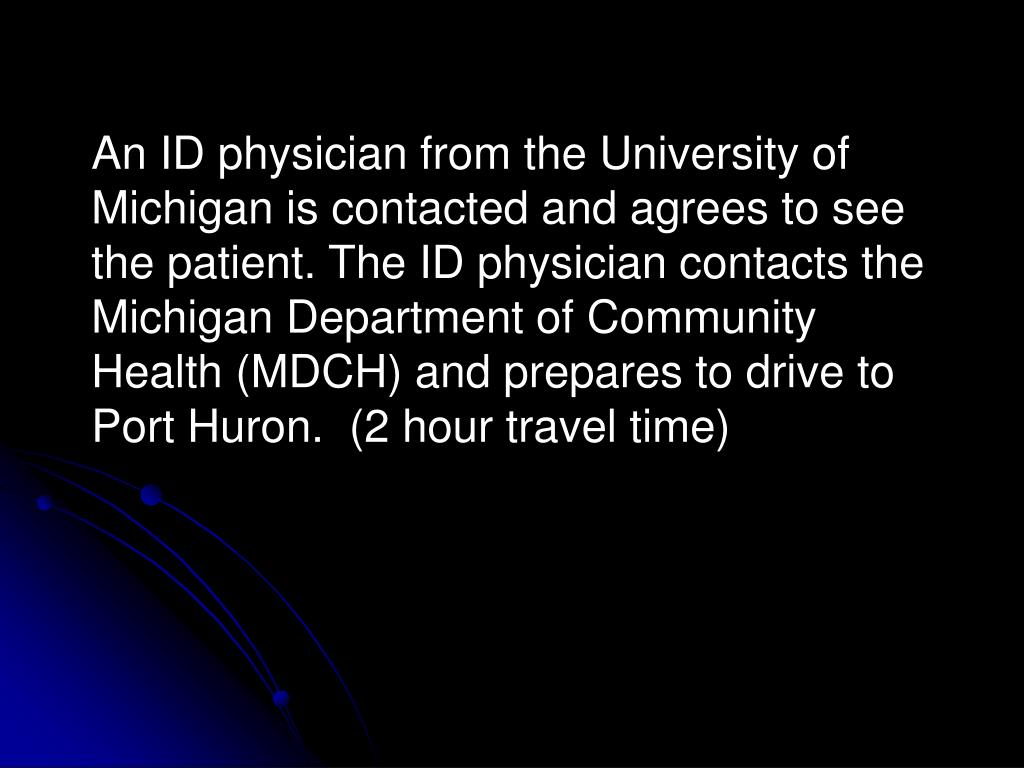 An ID physician from the University of Michigan is contacted and agrees to see the patient. The ID physician contacts the Michigan Department of Community Health (MDCH) and prepares to drive to Port Huron.  (2 hour travel time)