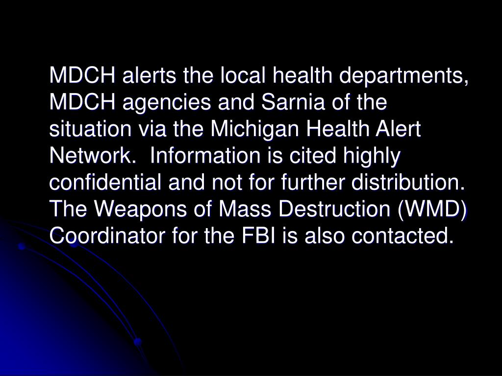 MDCH alerts the local health departments, MDCH agencies and Sarnia of the situation via the Michigan Health Alert Network.  Information is cited highly confidential and not for further distribution.  The Weapons of Mass Destruction (WMD) Coordinator for the FBI is also contacted.