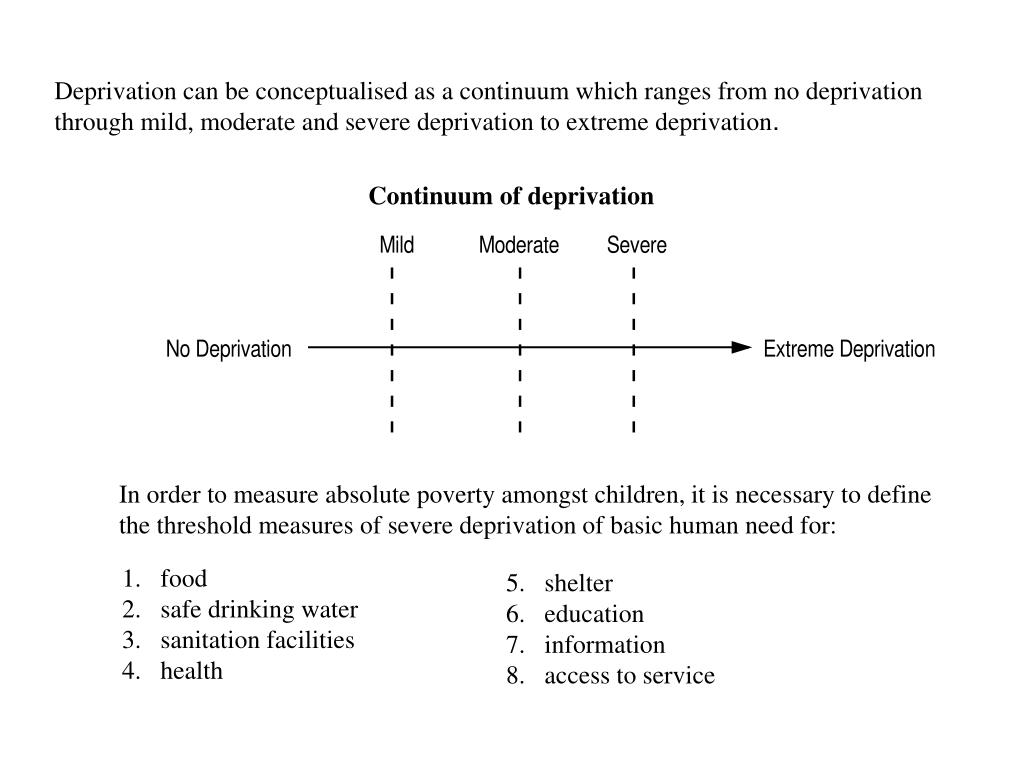 Deprivation can be conceptualised as a continuum which ranges from no deprivation through mild, moderate and severe deprivation to extreme deprivation