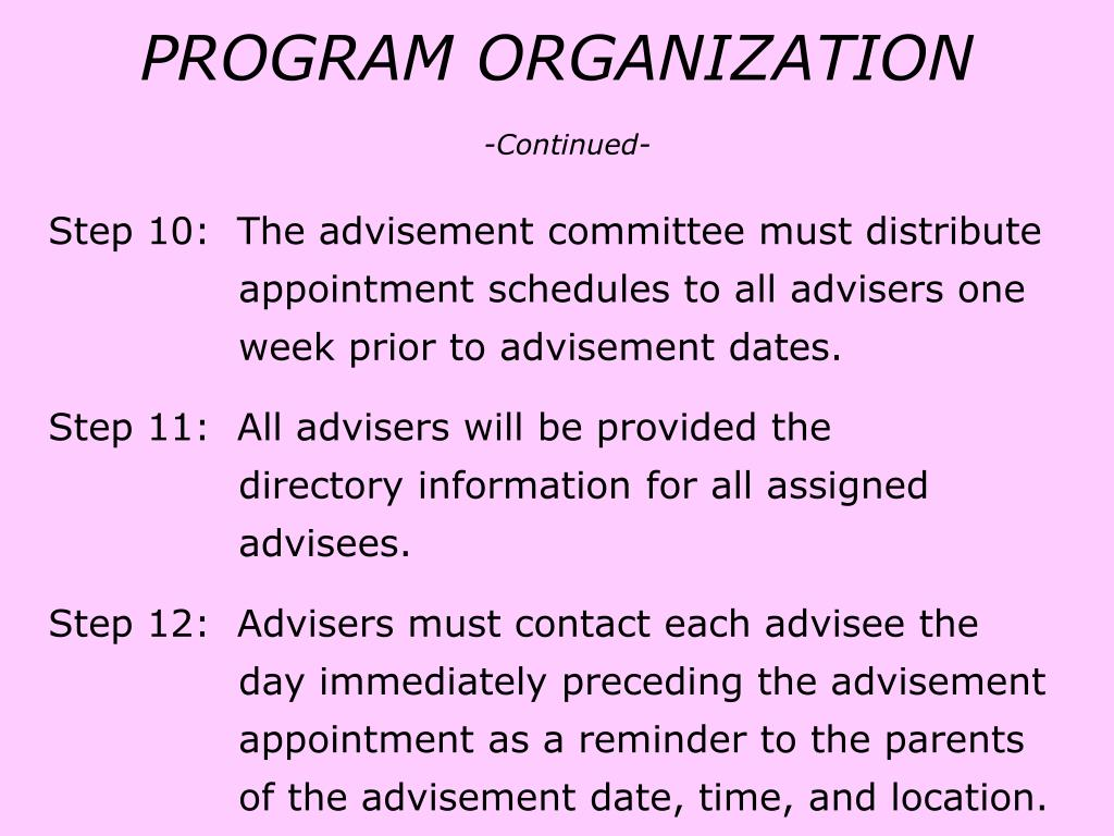 Step 10:  The advisement committee must distribute		      appointment schedules to all advisers one 		      week prior to advisement dates.