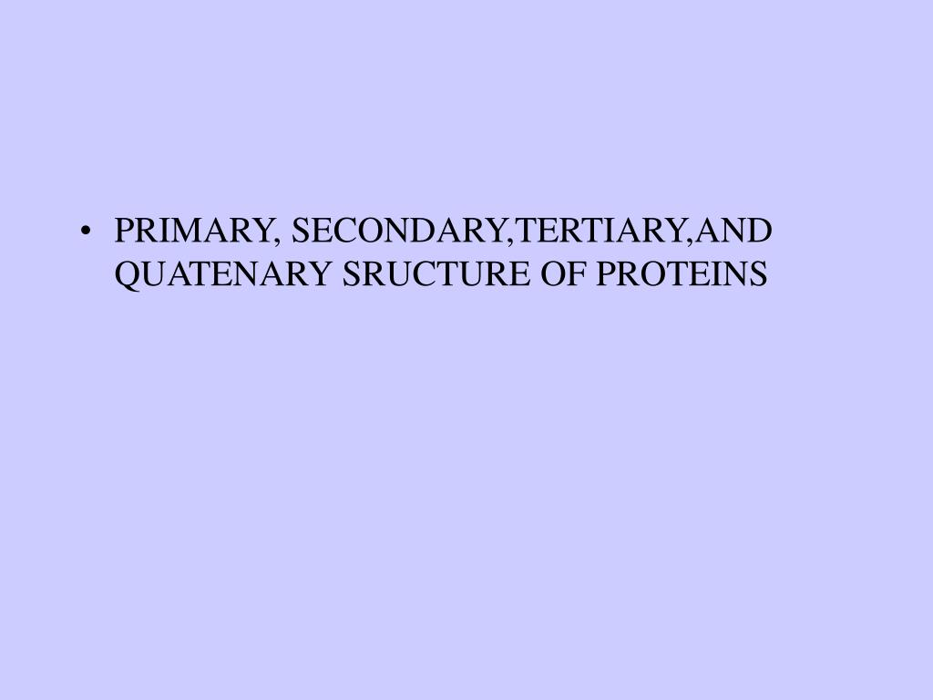 PRIMARY, SECONDARY,TERTIARY,AND QUATENARY SRUCTURE OF PROTEINS