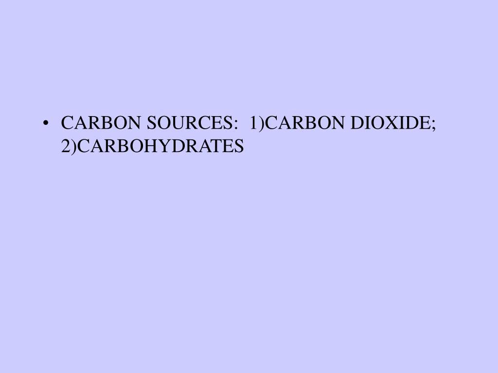 CARBON SOURCES:  1)CARBON DIOXIDE; 2)CARBOHYDRATES