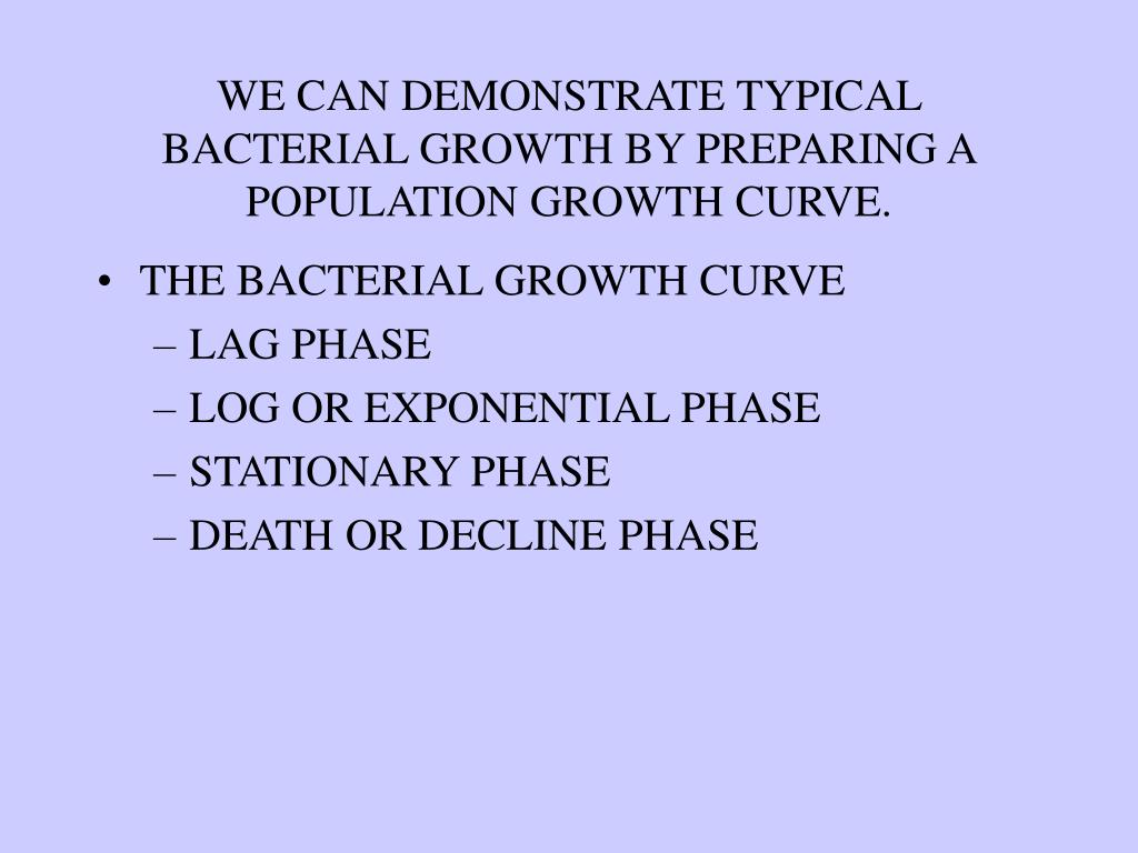 WE CAN DEMONSTRATE TYPICAL BACTERIAL GROWTH BY PREPARING A POPULATION GROWTH CURVE.