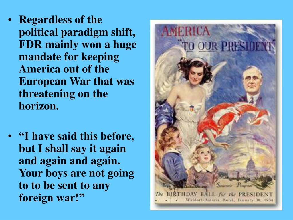 Regardless of the political paradigm shift, FDR mainly won a huge mandate for keeping America out of the European War that was threatening on the horizon.