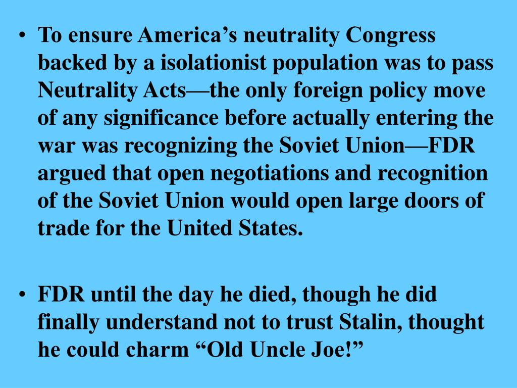 To ensure America's neutrality Congress backed by a isolationist population was to pass Neutrality Acts—the only foreign policy move of any significance before actually entering the war was recognizing the Soviet Union—FDR argued that open negotiations and recognition of the Soviet Union would open large doors of trade for the United States.