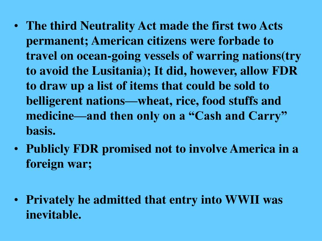 "The third Neutrality Act made the first two Acts permanent; American citizens were forbade to travel on ocean-going vessels of warring nations(try to avoid the Lusitania); It did, however, allow FDR to draw up a list of items that could be sold to belligerent nations—wheat, rice, food stuffs and medicine—and then only on a ""Cash and Carry"" basis."