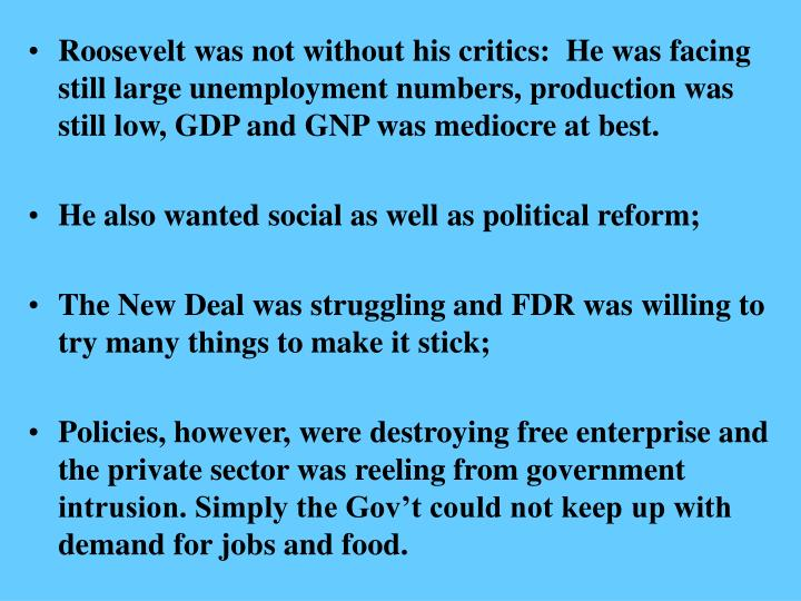 Roosevelt was not without his critics:  He was facing still large unemployment numbers, production w...