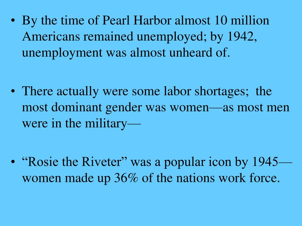 By the time of Pearl Harbor almost 10 million Americans remained unemployed; by 1942, unemployment was almost unheard of.
