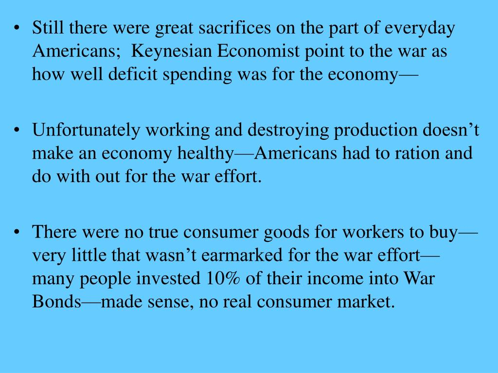 Still there were great sacrifices on the part of everyday Americans;  Keynesian Economist point to the war as how well deficit spending was for the economy—
