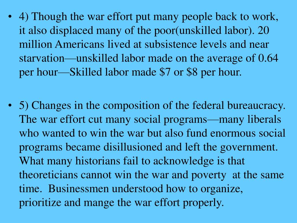 4) Though the war effort put many people back to work, it also displaced many of the poor(unskilled labor). 20 million Americans lived at subsistence levels and near starvation—unskilled labor made on the average of 0.64 per hour—Skilled labor made $7 or $8 per hour.