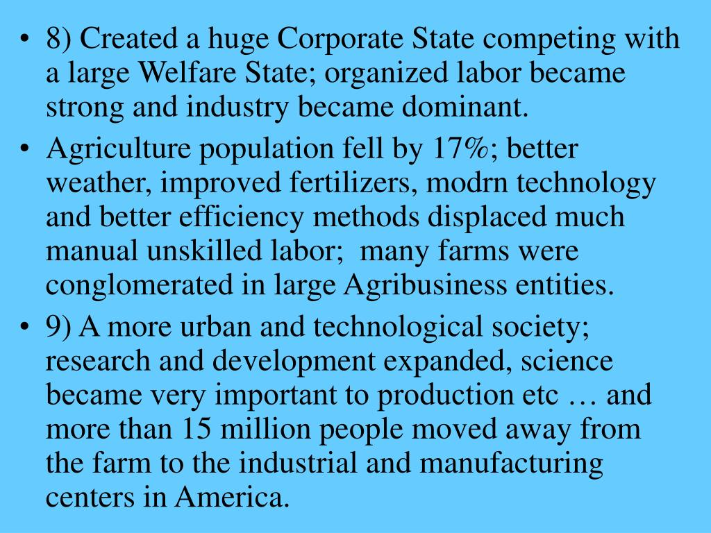 8) Created a huge Corporate State competing with a large Welfare State; organized labor became strong and industry became dominant.