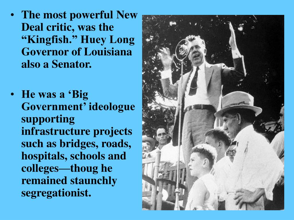 "The most powerful New Deal critic, was the ""Kingfish."" Huey Long Governor of Louisiana also a Senator."