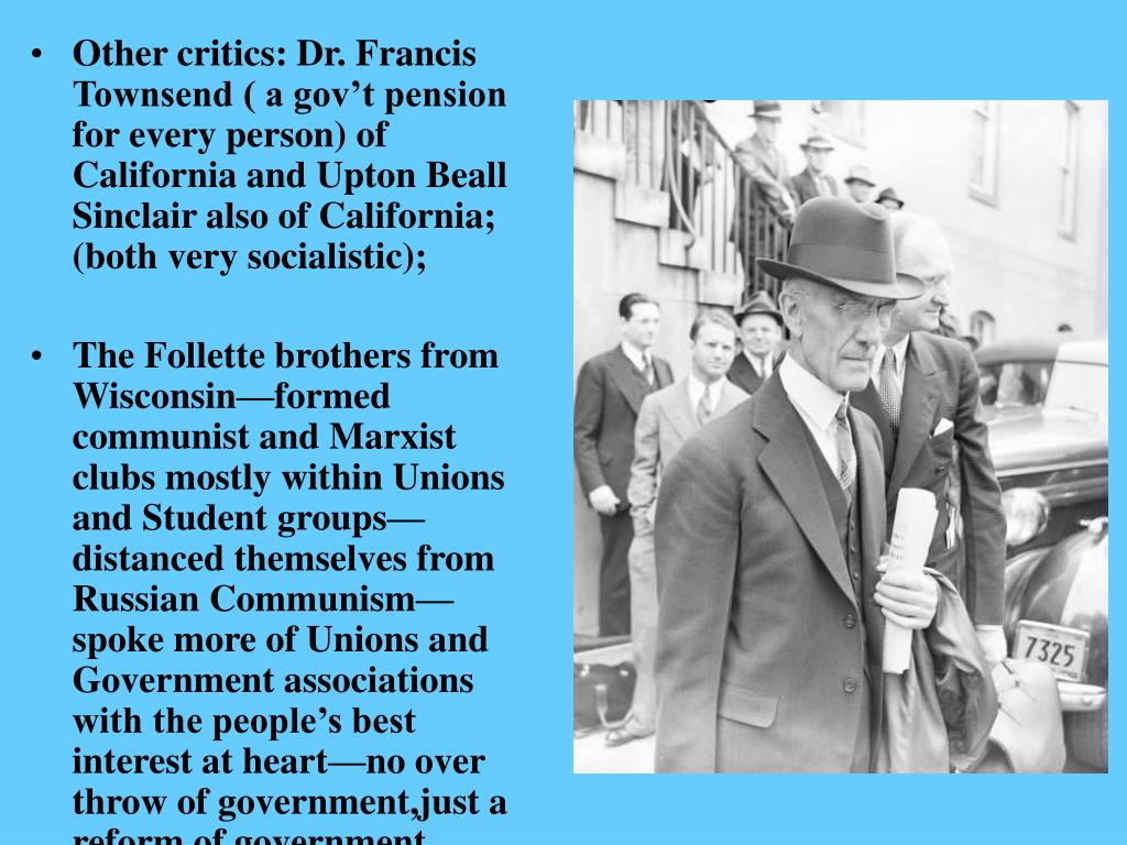 Other critics: Dr. Francis Townsend ( a gov't pension for every person) of California and Upton Beall Sinclair also of California; (both very socialistic);