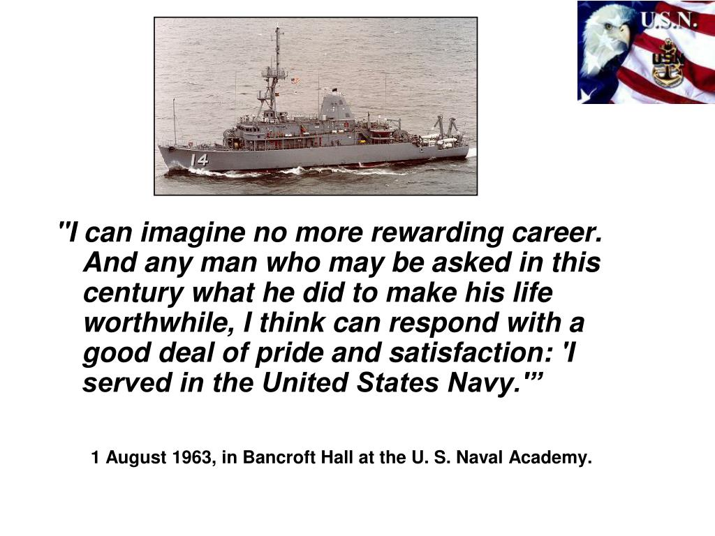 """I can imagine no more rewarding career. And any man who may be asked in this century what he did to make his life worthwhile, I think can respond with a good deal of pride and satisfaction: 'I served in the United States Navy.'"""