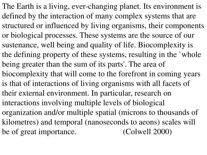 The Earth is a living, ever-changing planet. Its environment is defined by the interaction of many complex systems that are structured or influenced by living organisms, their components or biological processes. These systems are the source of our sustenance, well being and quality of life. Biocomplexity is the defining property of these systems, resulting in the `whole being greater than the sum of its parts'. The area of biocomplexity that will come to the forefront in coming years is that of interactions of living organisms with all facets of their external environment. In particular, research on interactions involving multiple levels of biological organization and/or multiple spatial (microns to thousands of kilometres) and temporal (nanoseconds to aeons) scales will be of great importance.