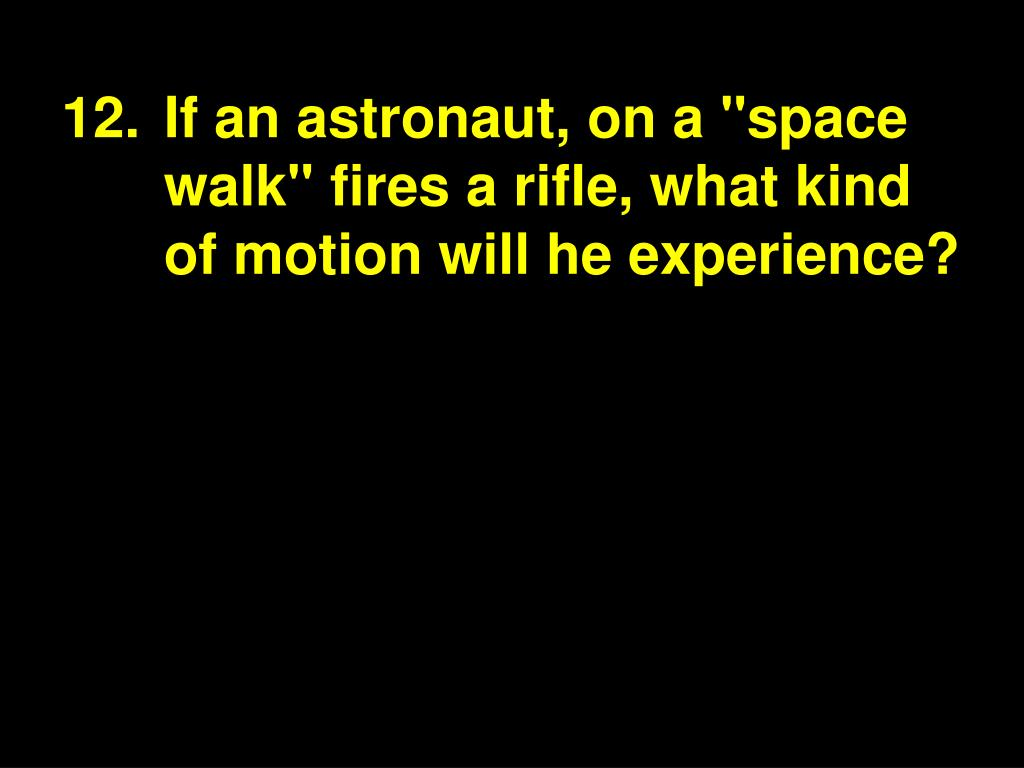 """12.If an astronaut, on a """"space walk"""" fires a rifle, what kind of motion will he experience?"""