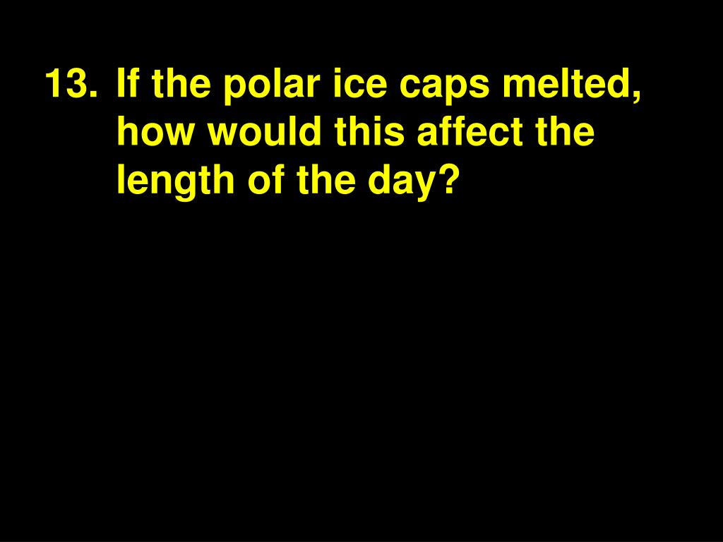 13.If the polar ice caps melted, how would this affect the length of the day?