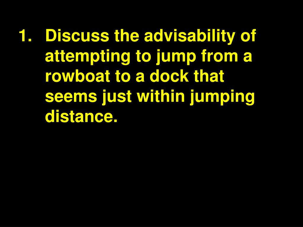 1.Discuss the advisability of attempting to jump from a rowboat to a dock that seems just within jumping distance.