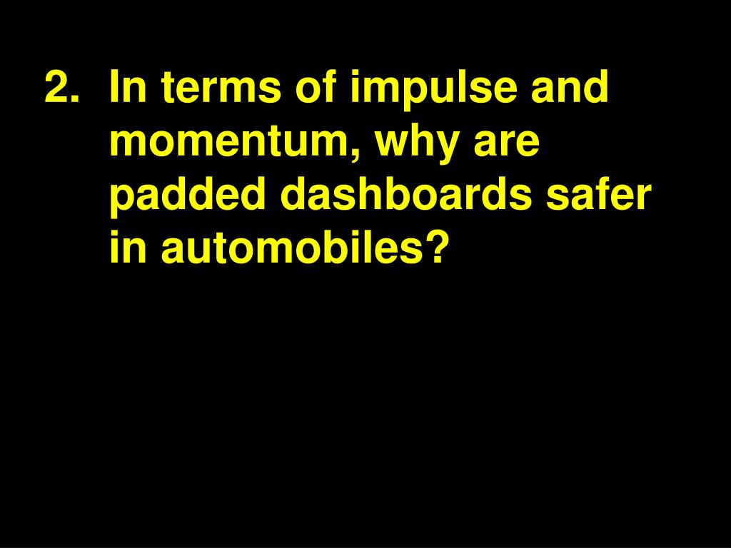 2.In terms of impulse and momentum, why are padded dashboards safer in automobiles?