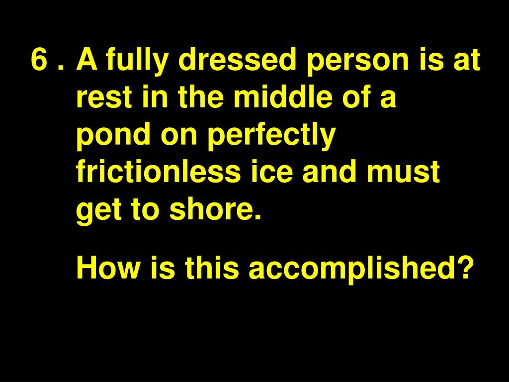 6 .A fully dressed person is at rest in the middle of a pond on perfectly frictionless ice and must get to shore.