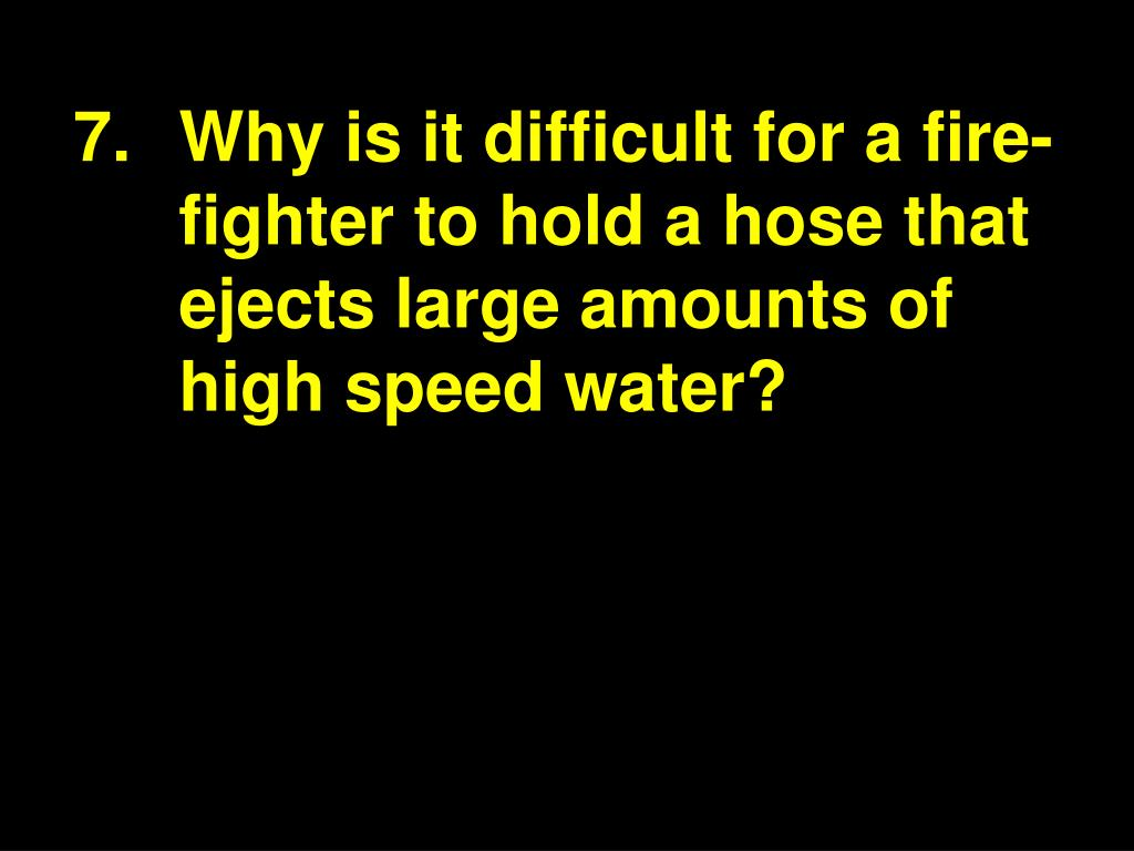 7.Why is it difficult for a fire-fighter to hold a hose that ejects large amounts of high speed water?