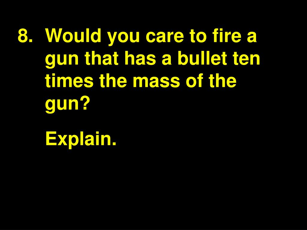 Would you care to fire a gun that has a bullet ten times the mass of the gun?