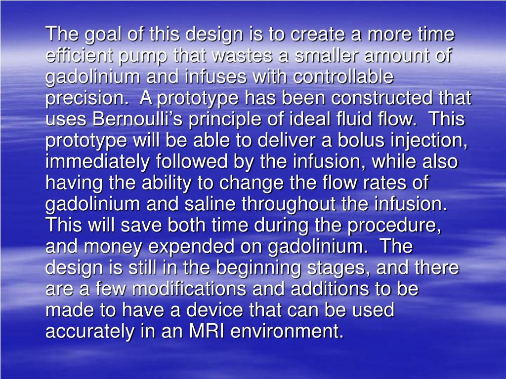 The goal of this design is to create a more time efficient pump that wastes a smaller amount of gadolinium and infuses with controllable precision.  A prototype has been constructed that uses Bernoulli's principle of ideal fluid flow.  This prototype will be able to deliver a bolus injection, immediately followed by the infusion, while also having the ability to change the flow rates of gadolinium and saline throughout the infusion.  This will save both time during the procedure, and money expended on gadolinium.  The design is still in the beginning stages, and there are a few modifications and additions to be made to have a device that can be used accurately in an MRI environment.