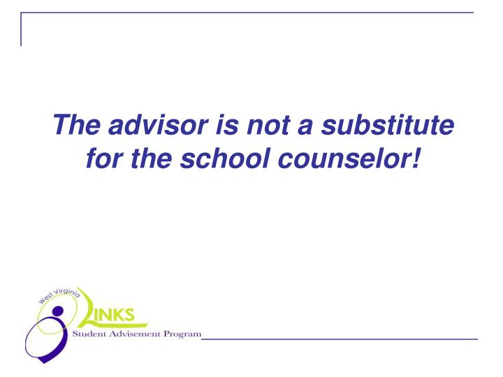 The advisor is not a substitute for the school counselor l.jpg
