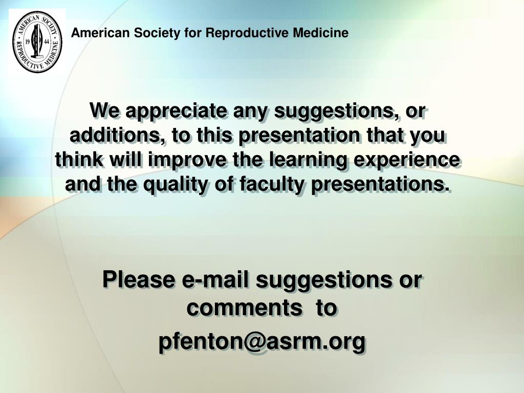 We appreciate any suggestions, or additions, to this presentation that you think will improve the learning experience and the quality of faculty presentations.