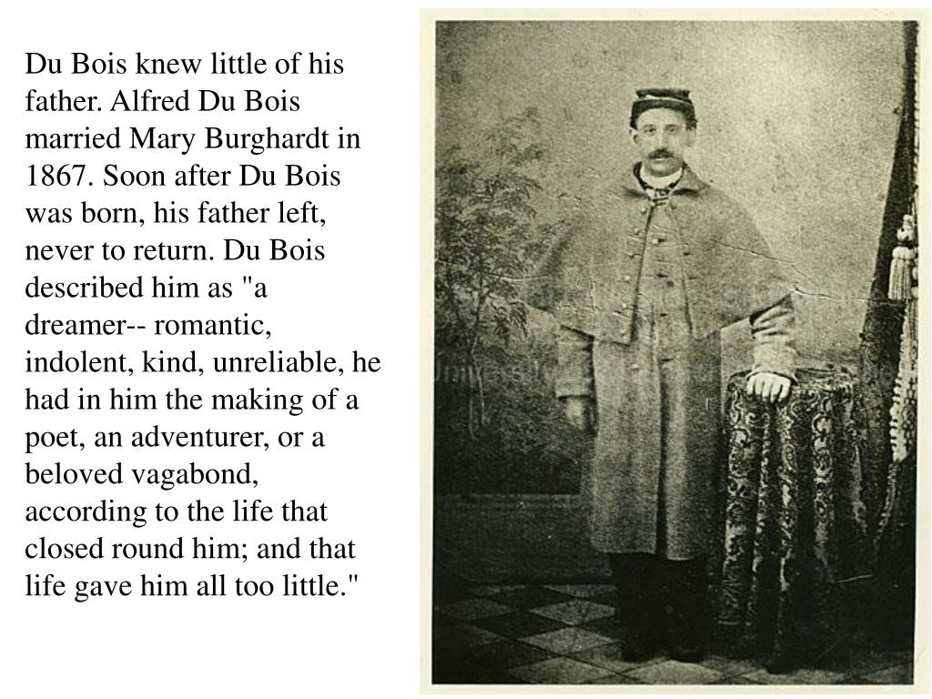 "Du Bois knew little of his father. Alfred Du Bois married Mary Burghardt in 1867. Soon after Du Bois was born, his father left, never to return. Du Bois described him as ""a dreamer-- romantic, indolent, kind, unreliable, he had in him the making of a poet, an adventurer, or a beloved vagabond, according to the life that closed round him; and that life gave him all too little."""