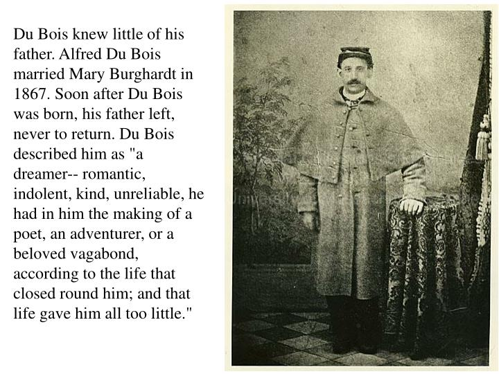 Du Bois knew little of his father. Alfred Du Bois married Mary Burghardt in 1867. Soon after Du Bois...