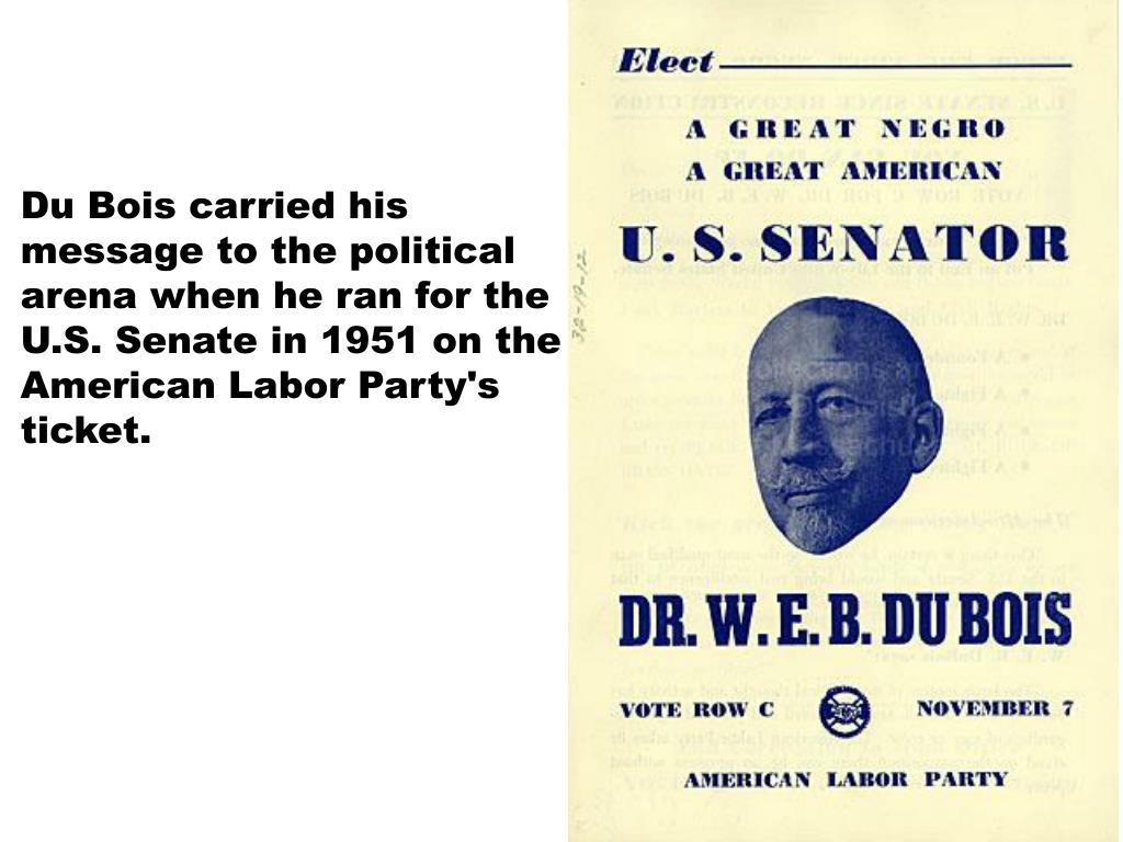Du Bois carried his message to the political arena when he ran for the U.S. Senate in 1951 on the American Labor Party's ticket.