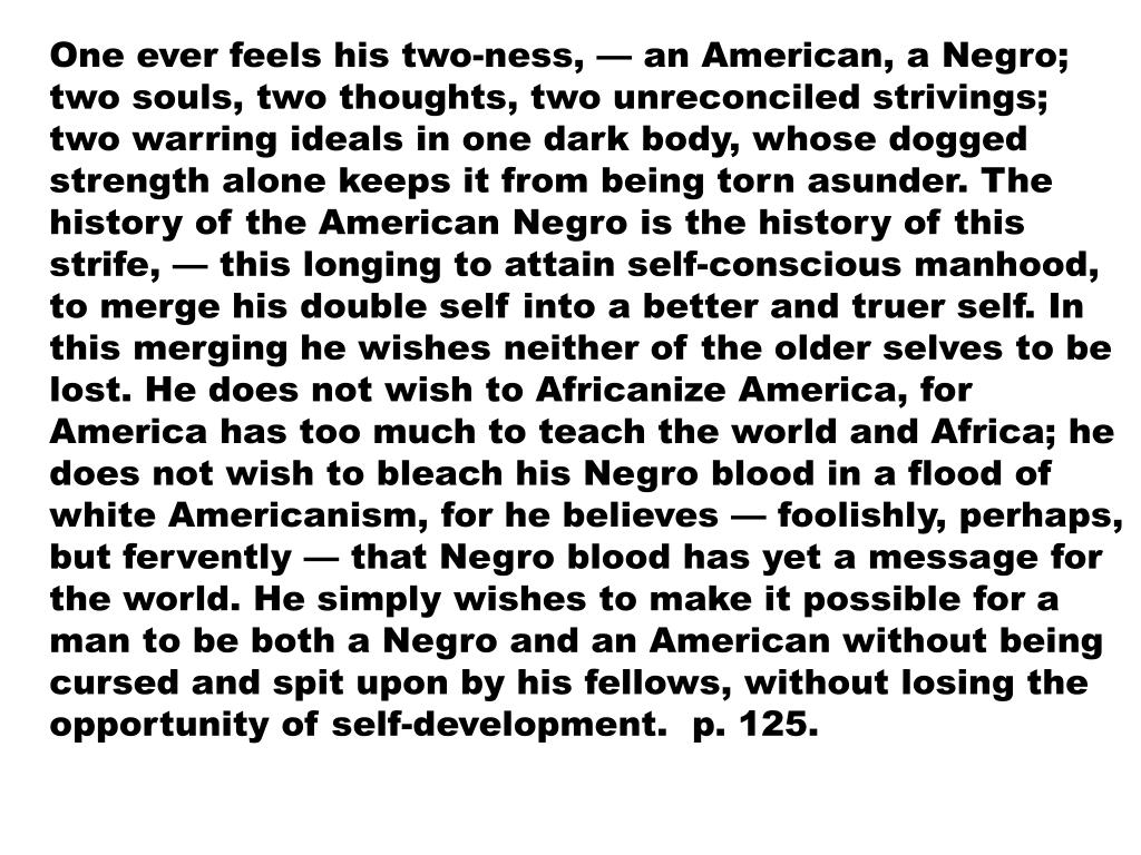 One ever feels his two-ness, — an American, a Negro; two souls, two thoughts, two unreconciled strivings; two warring ideals in one dark body, whose dogged strength alone keeps it from being torn asunder. The history of the American Negro is the history of this strife, — this longing to attain self-conscious manhood, to merge his double self into a better and truer self. In this merging he wishes neither of the older selves to be lost. He does not wish to Africanize America, for America has too much to teach the world and Africa; he does not wish to bleach his Negro blood in a flood of white Americanism, for he believes — foolishly, perhaps, but fervently — that Negro blood has yet a message for the world. He simply wishes to make it possible for a man to be both a Negro and an American without being cursed and spit upon by his fellows, without losing the opportunity of self-development.  p. 125.
