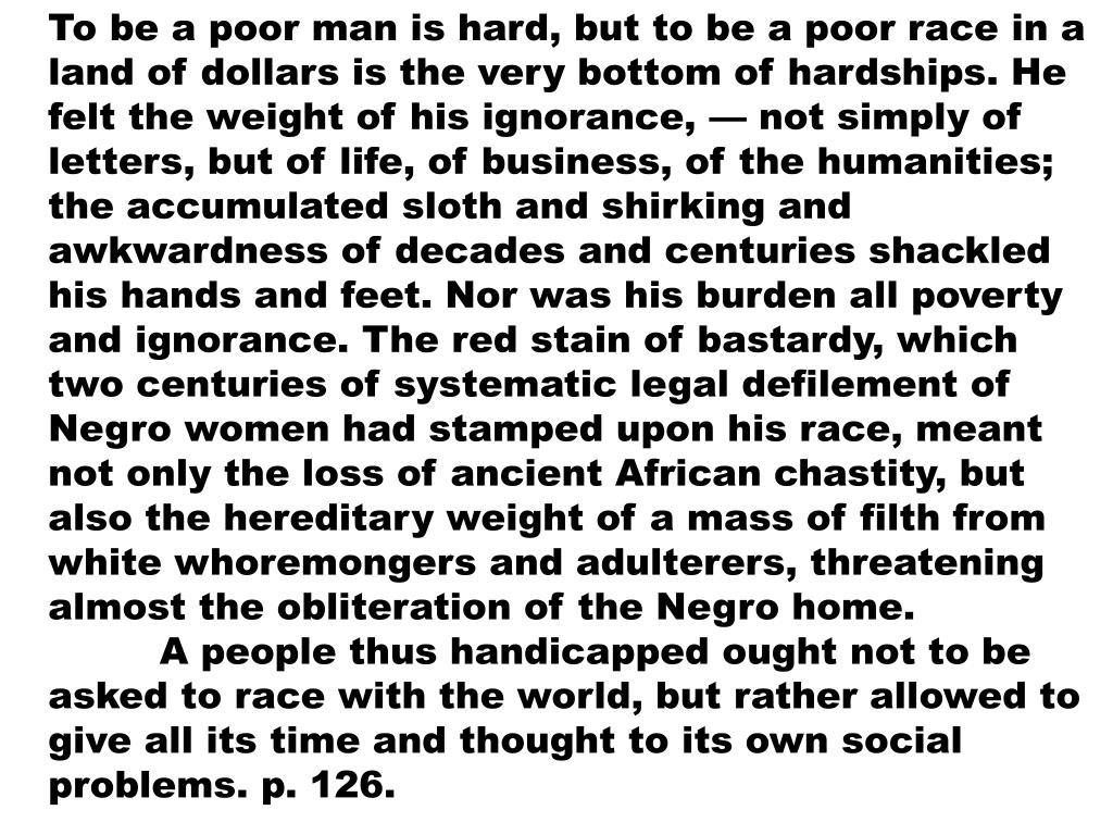 To be a poor man is hard, but to be a poor race in a land of dollars is the very bottom of hardships. He felt the weight of his ignorance, — not simply of letters, but of life, of business, of the humanities; the accumulated sloth and shirking and awkwardness of decades and centuries shackled his hands and feet. Nor was his burden all poverty and ignorance. The red stain of bastardy, which two centuries of systematic legal defilement of Negro women had stamped upon his race, meant not only the loss of ancient African chastity, but also the hereditary weight of a mass of filth from white whoremongers and adulterers, threatening almost the obliteration of the Negro home.