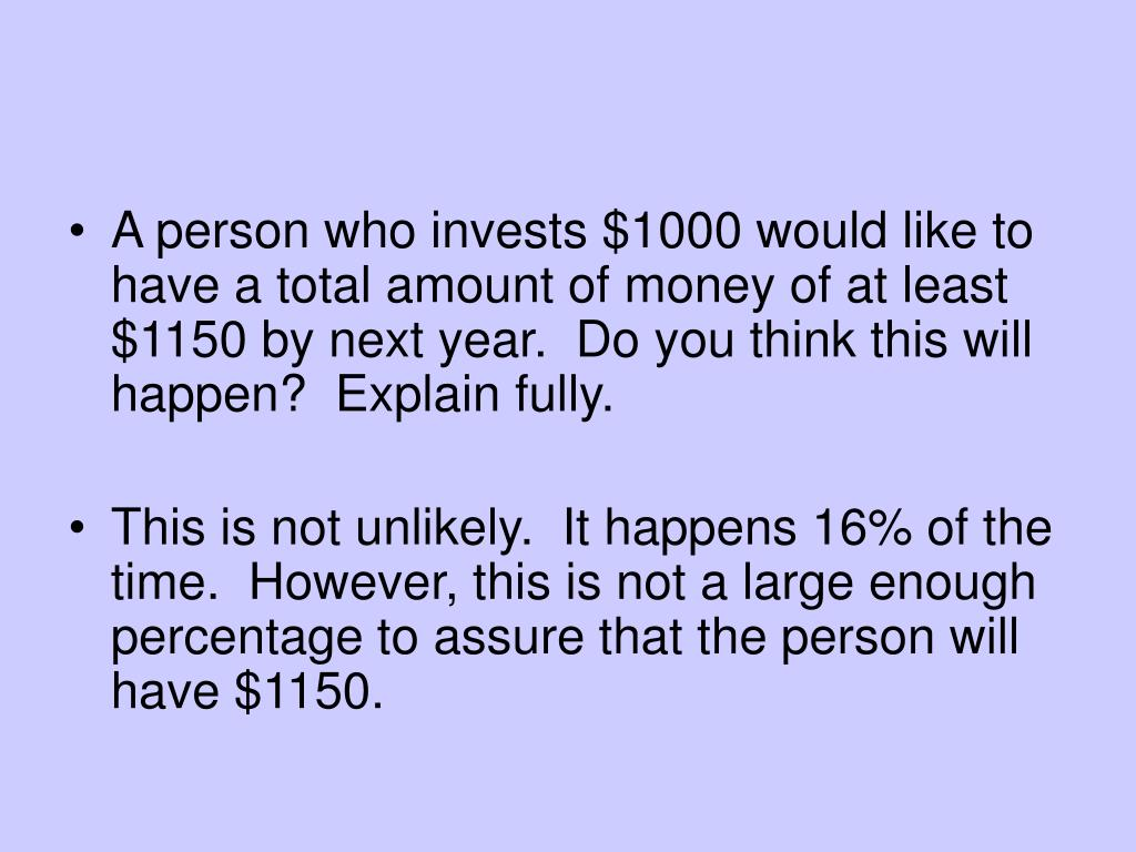A person who invests $1000 would like to have a total amount of money of at least $1150 by next year.  Do you think this will happen?  Explain fully.