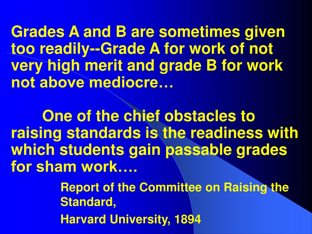 Grades A and B are sometimes given too readily--Grade A for work of not very high merit and grade B for work not above mediocre…One of the chief obstacles to raising standards is the readiness with which students gain passable grades for sham work….