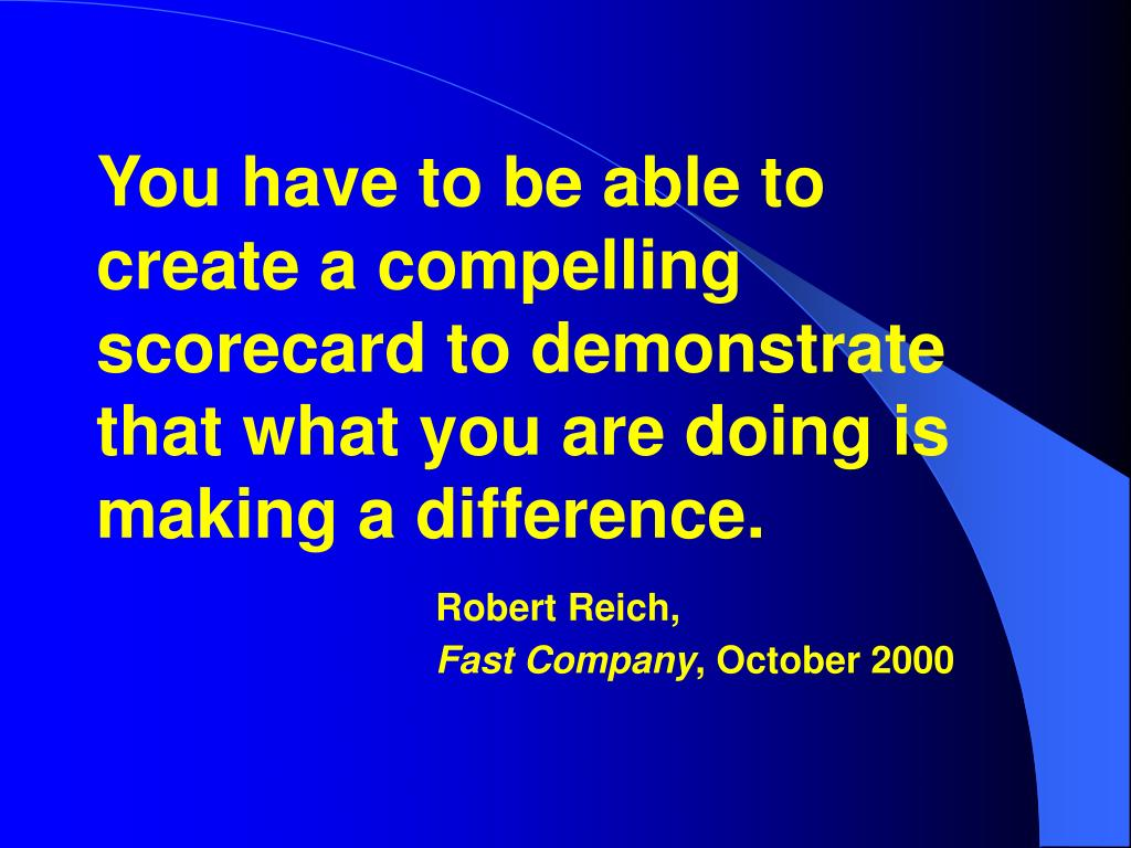You have to be able to create a compelling scorecard to demonstrate that what you are doing is making a difference.