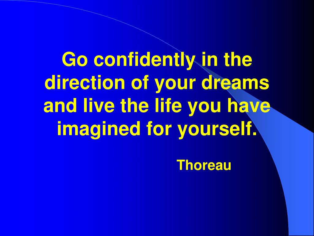 Go confidently in the direction of your dreams and live the life you have imagined for yourself.