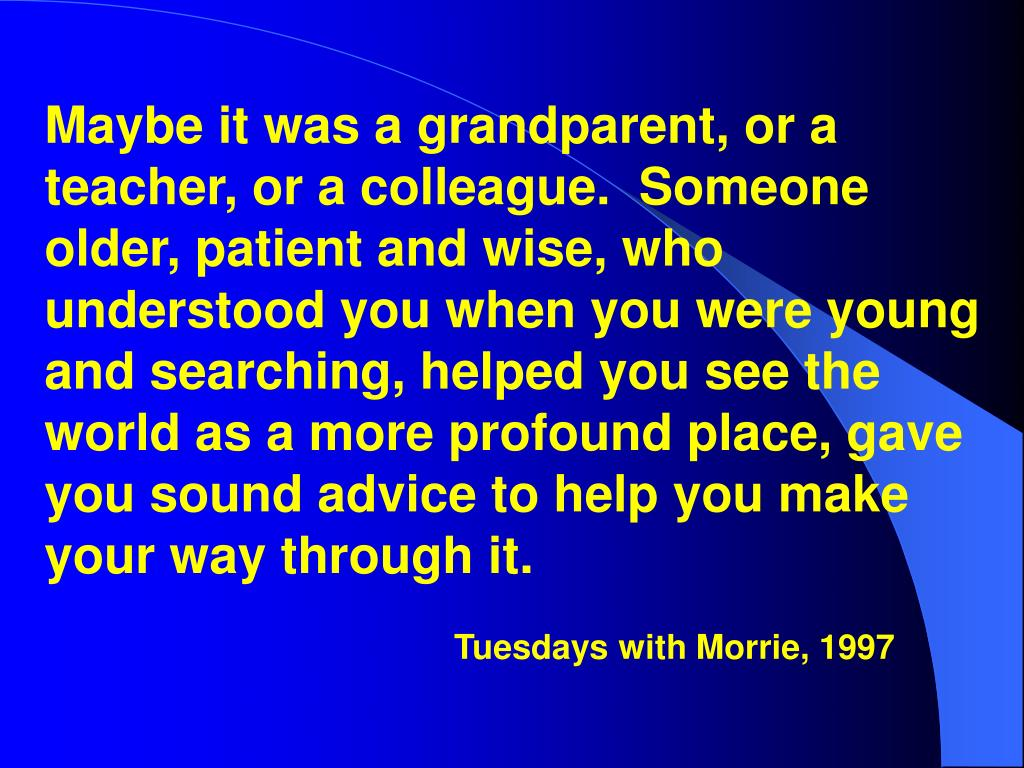 Maybe it was a grandparent, or a teacher, or a colleague.  Someone older, patient and wise, who understood you when you were young and searching, helped you see the world as a more profound place, gave you sound advice to help you make your way through it.